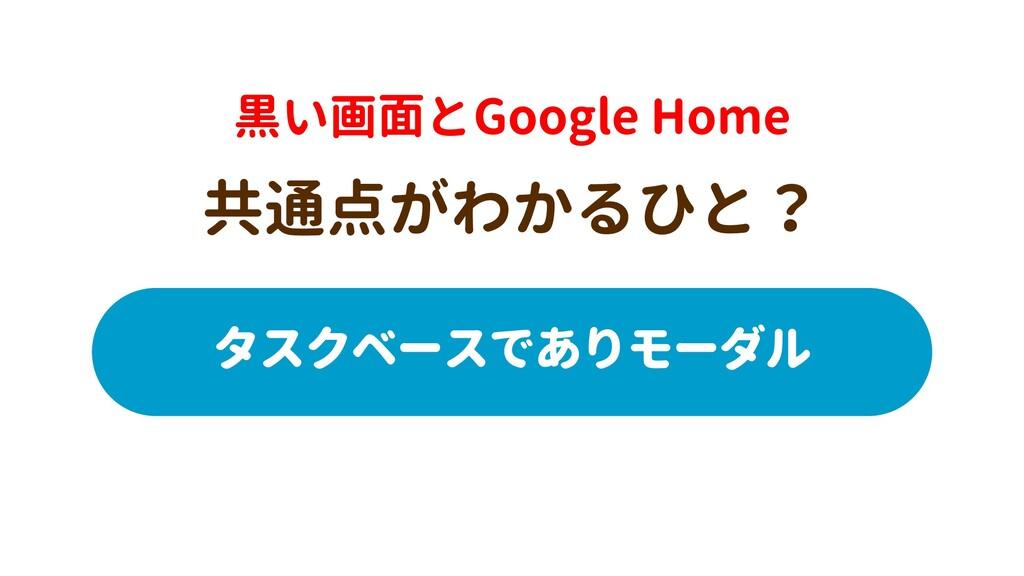 黒い画面とGoogle Home 共通点がわかるひと? タスクベースでありモーダル