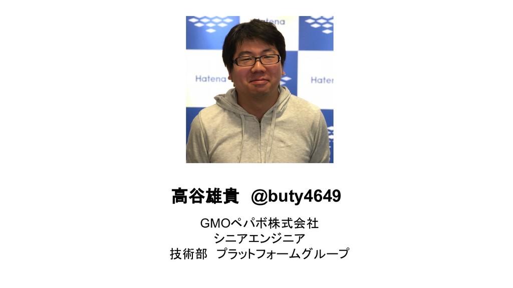 高谷雄貴 @buty4649 GMOペパボ株式会社 シニアエンジニア 技術部 プラットフォーム...
