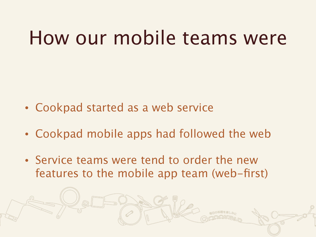 How our mobile teams were • Cookpad started as ...