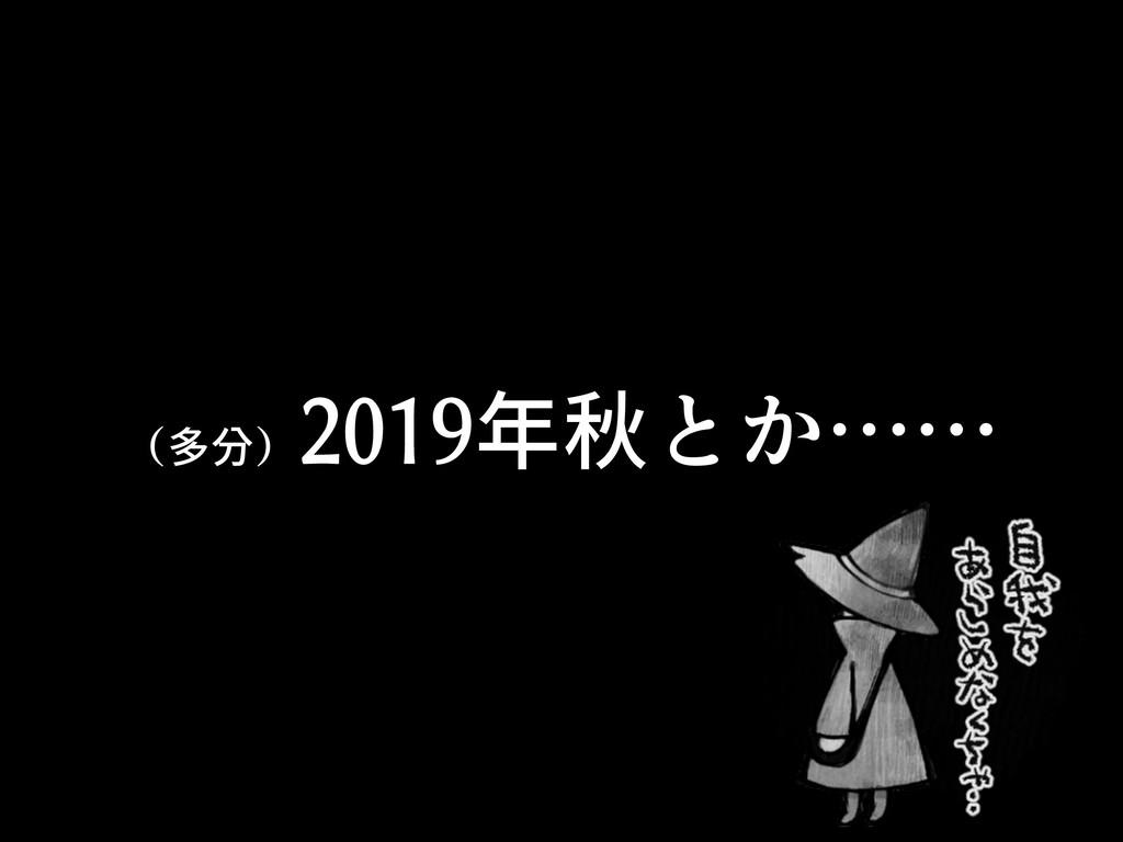 (多分) 2019年秋とか……