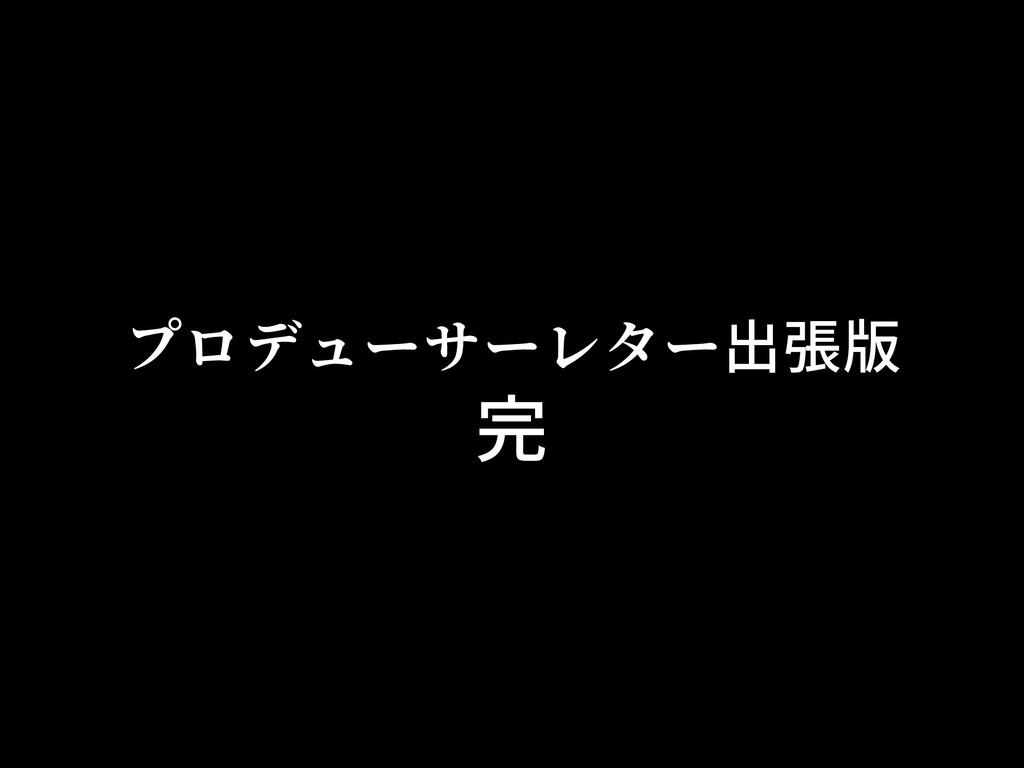 プロデューサーレター出張版 完