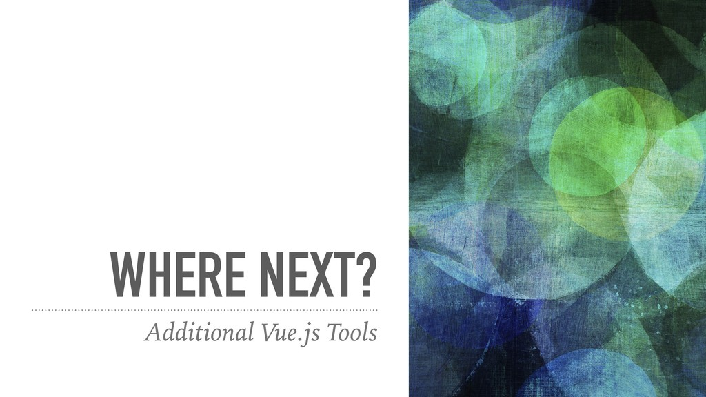WHERE NEXT? Additional Vue.js Tools
