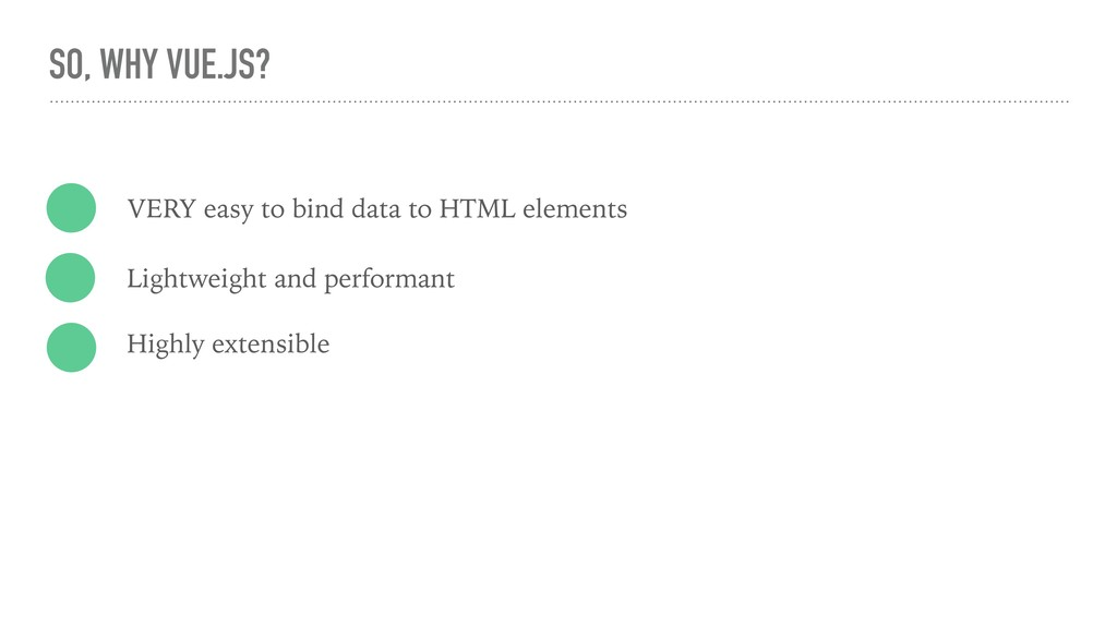 SO, WHY VUE.JS? VERY easy to bind data to HTML ...