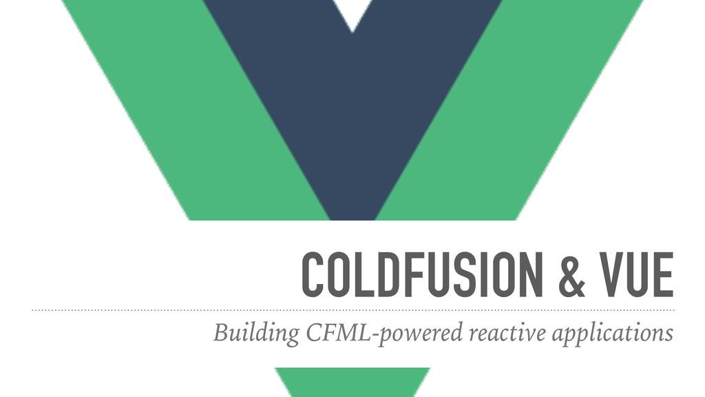 COLDFUSION & VUE Building CFML-powered reactive...