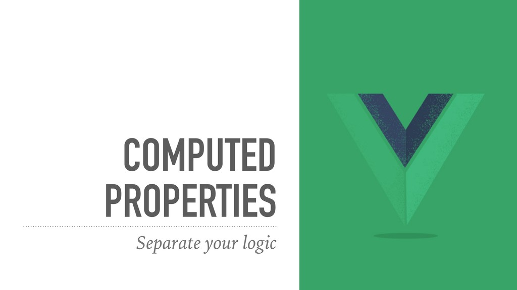 COMPUTED PROPERTIES Separate your logic