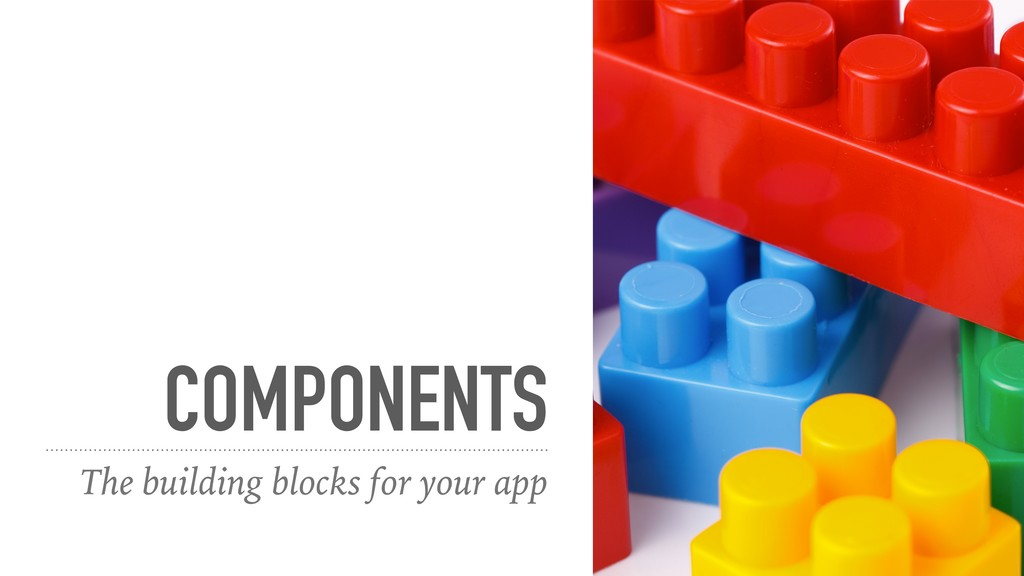 COMPONENTS The building blocks for your app