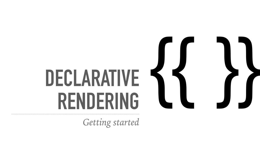 DECLARATIVE RENDERING Getting started