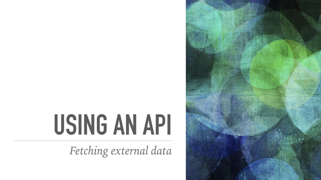 USING AN API Fetching external data
