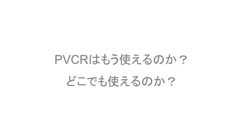 PVCRはもう使えるのか? どこでも使えるのか?