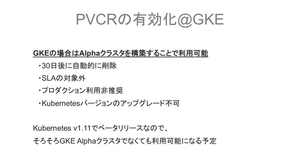 PVCRの有効化@GKE GKEの場合はAlphaクラスタを構築することで利用可能  ・30日...
