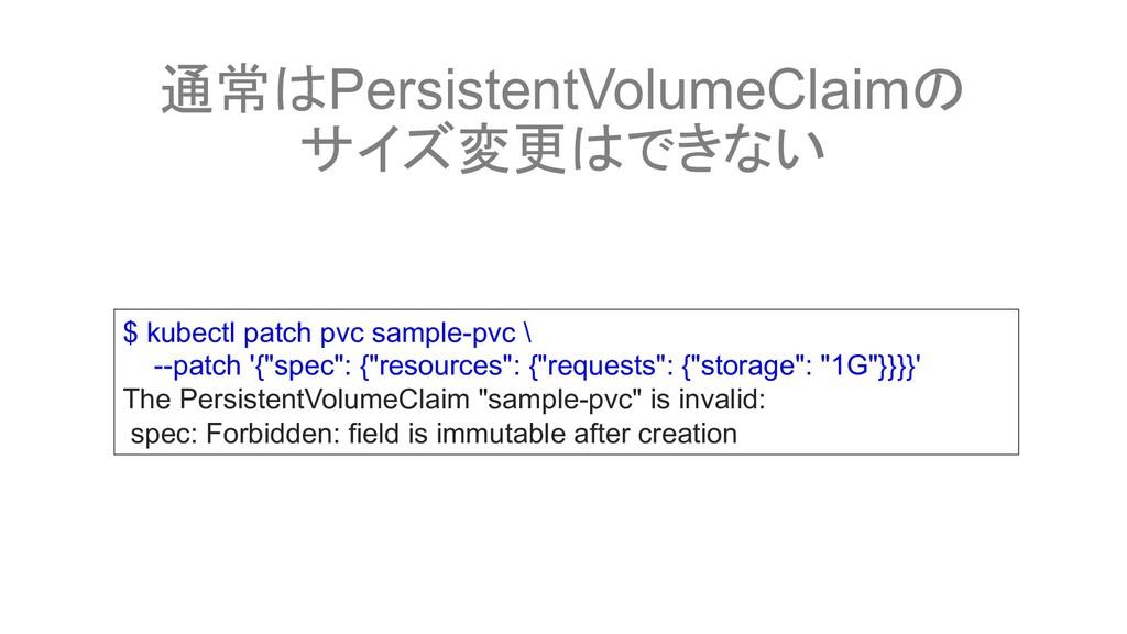 通常はPersistentVolumeClaimの サイズ変更はできない $ kubectl ...