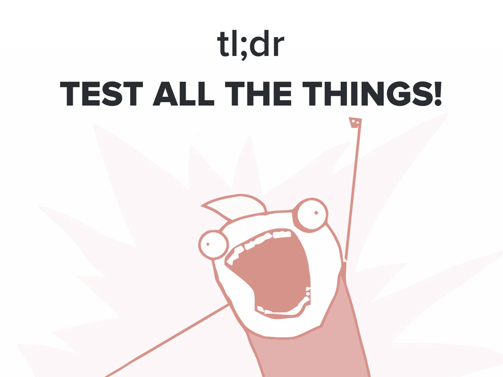 tl;dr TEST ALL THE THINGS!