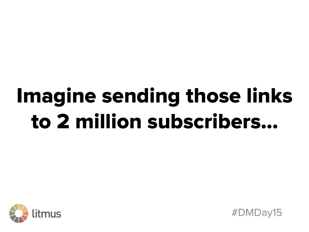 #DMDay15 Imagine sending those links to 2 milli...
