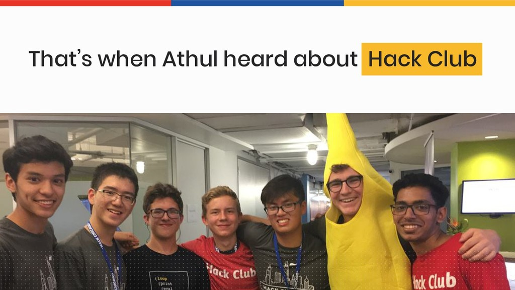 That's when Athul heard about Hack Club
