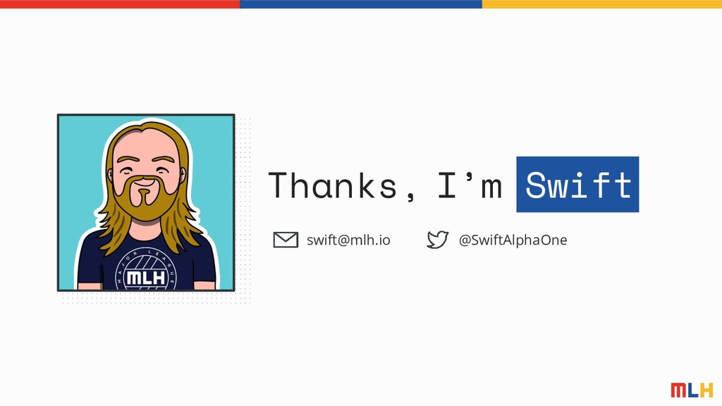 Thanks, I'm Swift swift@mlh.io @SwiftAlphaOne