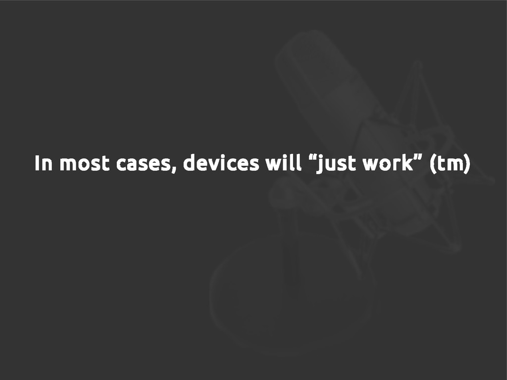 """In most cases, devices will """"just work"""" (tm)"""