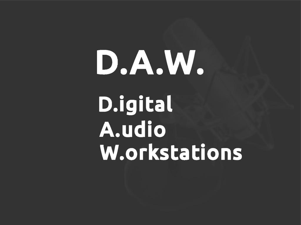 D.A.W. D.igital A.udio W.orkstations