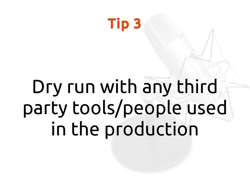 Tip 3 Dry run with any third party tools/people...