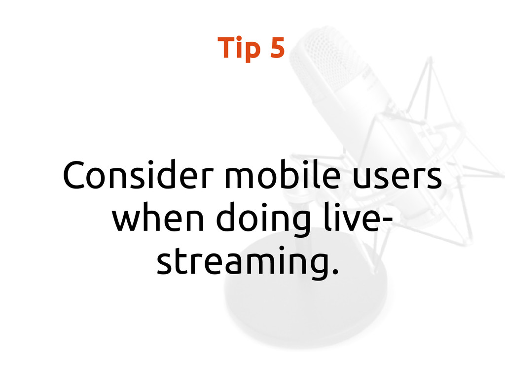 Tip 5 Consider mobile users when doing live- st...