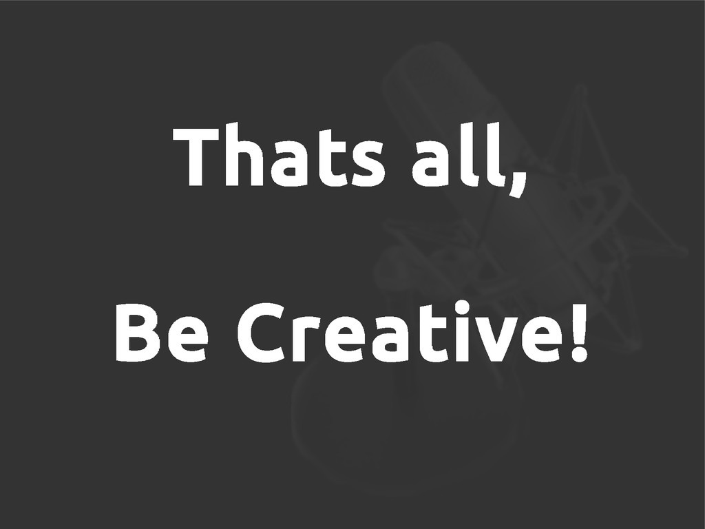 Thats all, Be Creative!