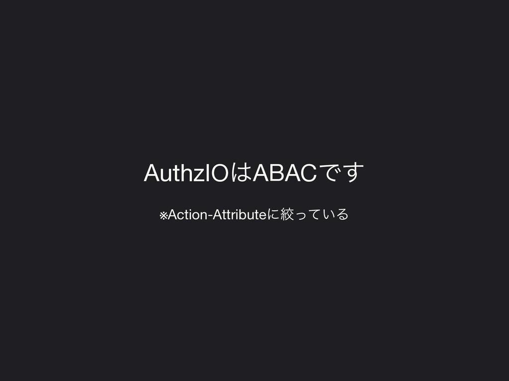 AuthzIOABACͰ͢  ※Action-Attributeʹߜ͍ͬͯΔ