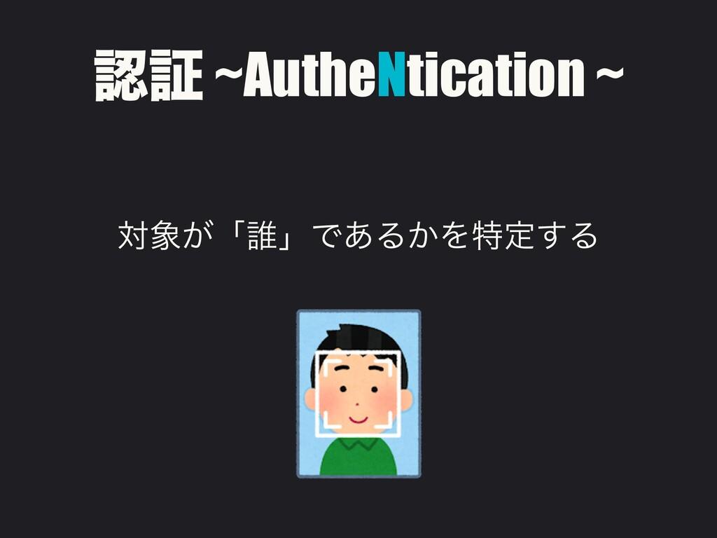ূ ~AutheNtication ~ ର͕ʮ୭ʯͰ͋Δ͔Λಛఆ͢Δ