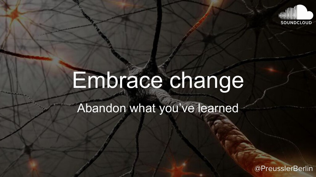 Embrace change Abandon what you've learned @Pre...