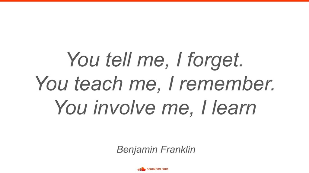 You tell me, I forget. You teach me, I remember...
