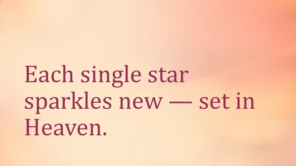 Each single star sparkles new — set in Heaven.