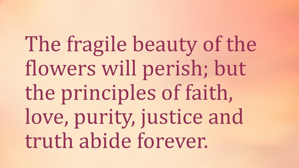 The fragile beauty of the flowers will perish; ...