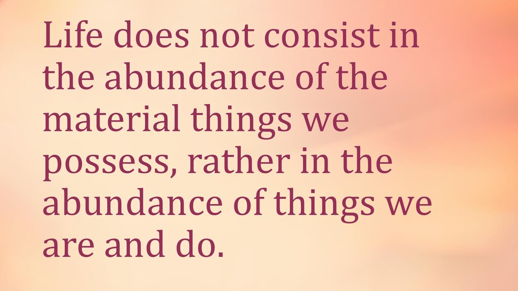 Life does not consist in the abundance of the m...