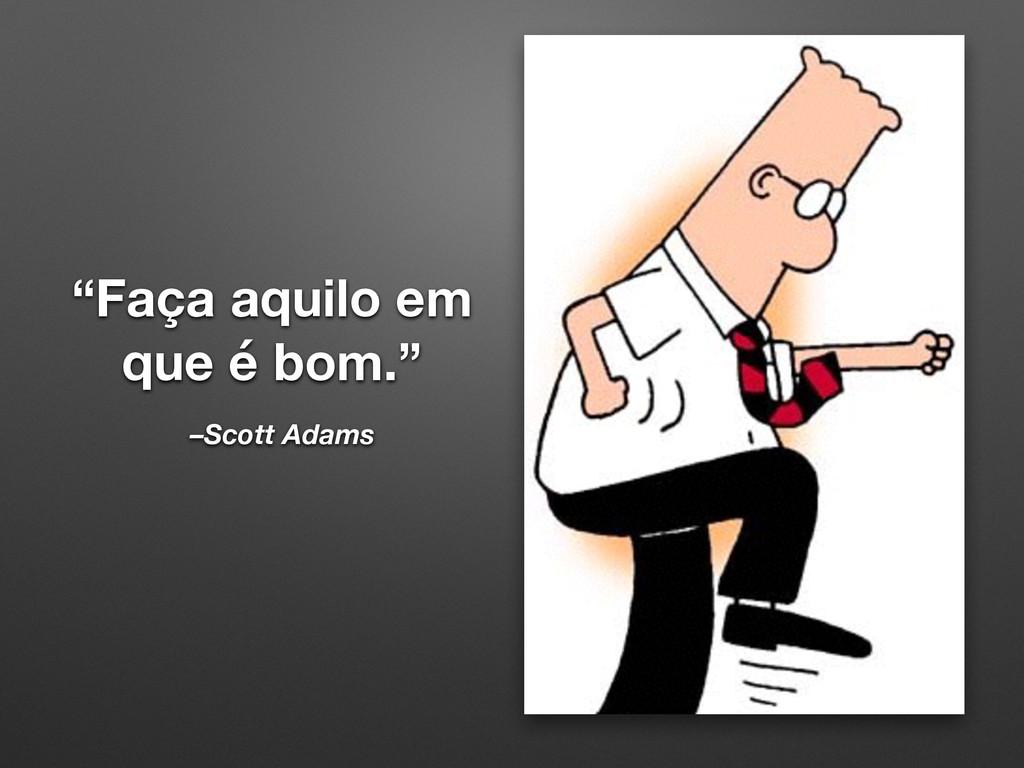 """""""Faça aquilo em que é bom."""" –Scott Adams"""