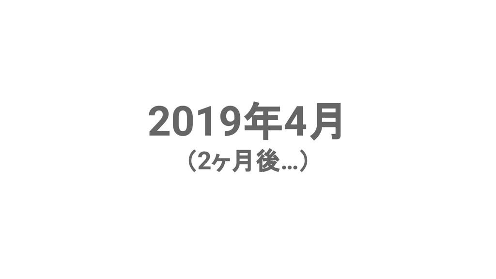 2019年4月 (2ヶ月後…)