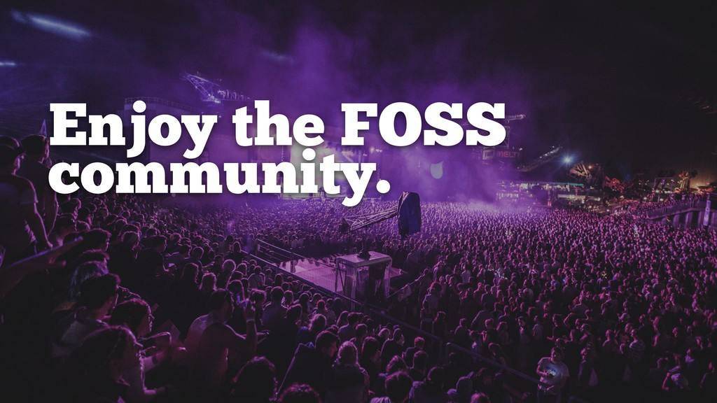 Enjoy the FOSS community.