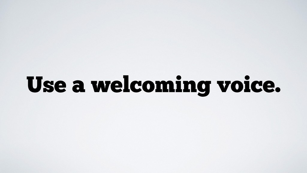 Use a welcoming voice.