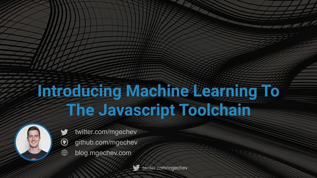 twitter.com/mgechev Introducing Machine Learnin...