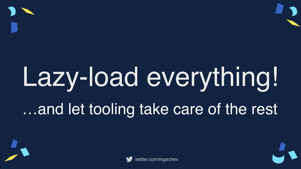 twitter.com/mgechev Lazy-load everything! …and ...