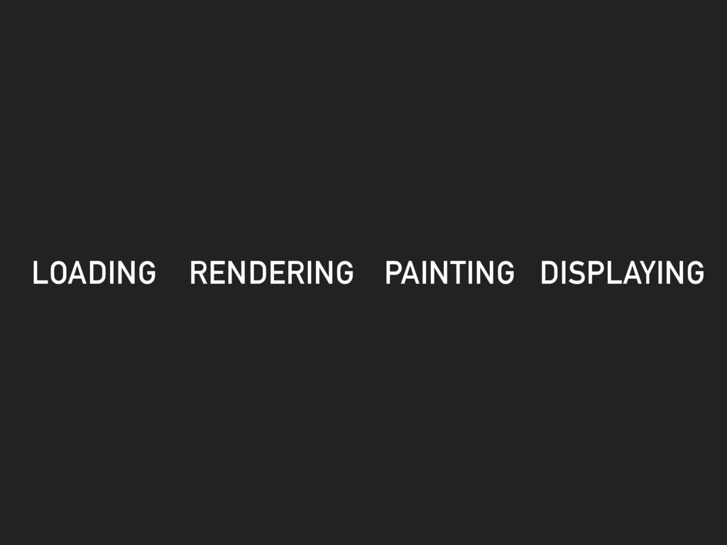 LOADING RENDERING PAINTING DISPLAYING