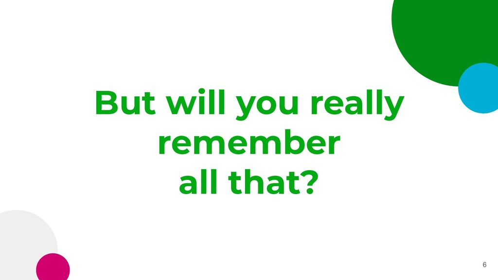 But will you really remember all that? 6
