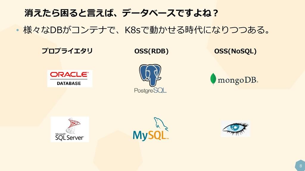 8 消えたら困ると言えば、データベースですよね? • 様々なDBがコンテナで、K8sで動かせる...