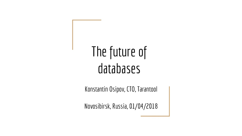 The future of databases Konstantin Osipov, CTO,...