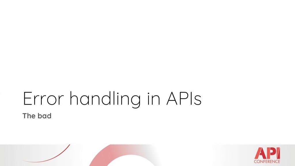 Error handling in APIs The bad
