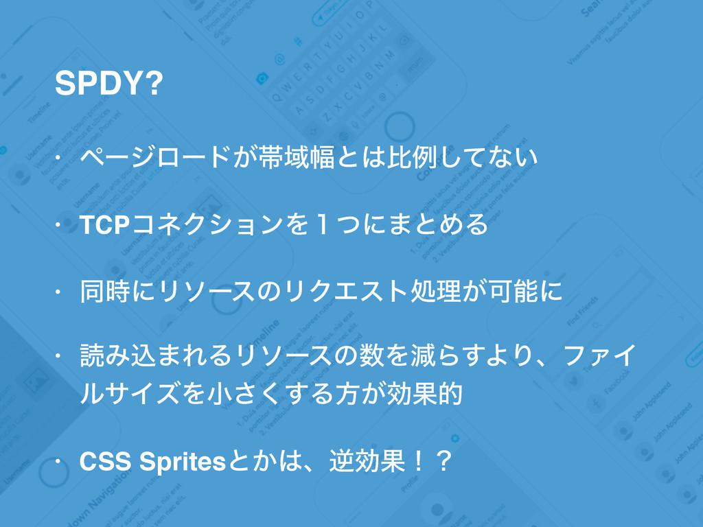 SPDY? • ϖʔδϩʔυ͕ଳҬ෯ͱൺྫͯ͠ͳ͍ • TCPίωΫγϣϯΛ̍ͭʹ·ͱΊΔ ...