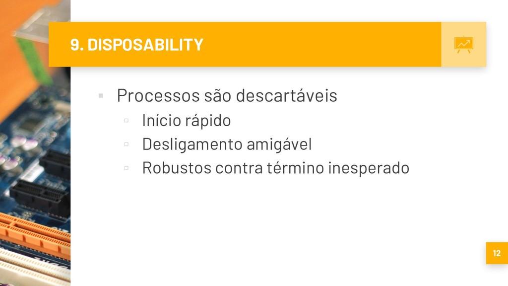 9. DISPOSABILITY ▪ Processos são descartáveis ▫...