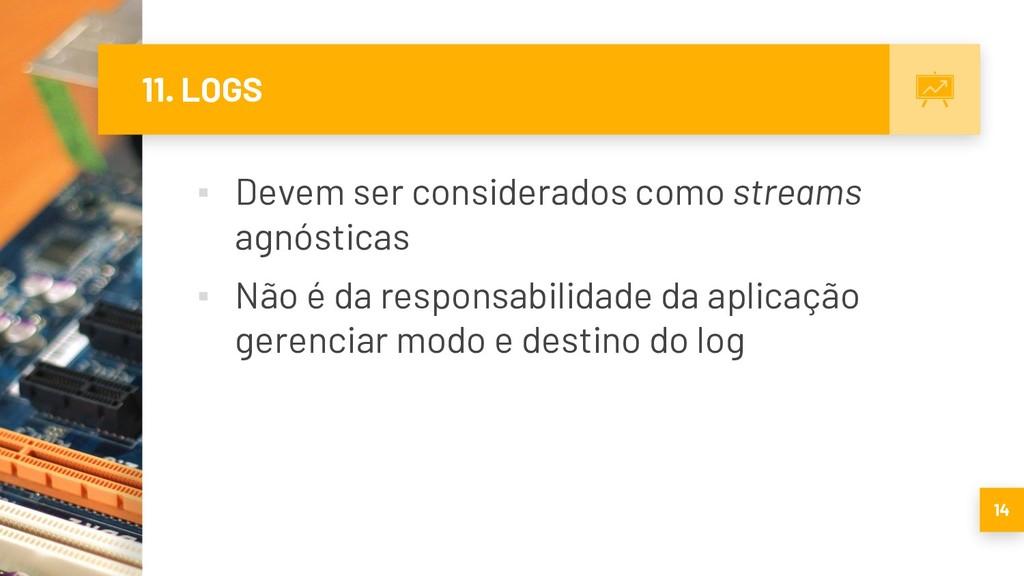 11. LOGS ▪ Devem ser considerados como streams ...