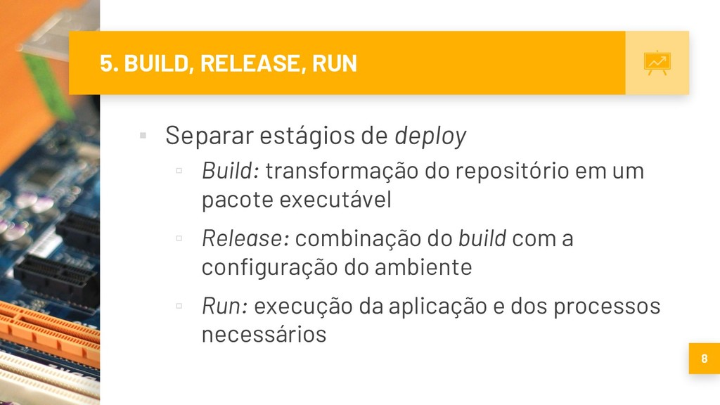 5. BUILD, RELEASE, RUN ▪ Separar estágios de de...