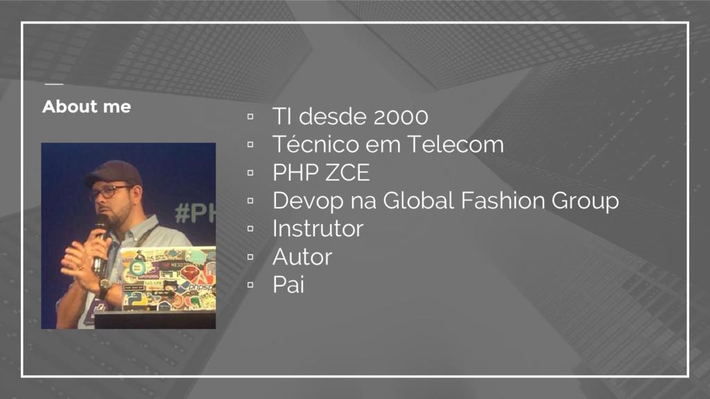 About me ▫ TI desde 2000 ▫ Técnico em Telecom ▫...
