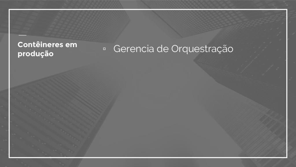 ▫ Gerencia de Orquestração Contêineres em produ...