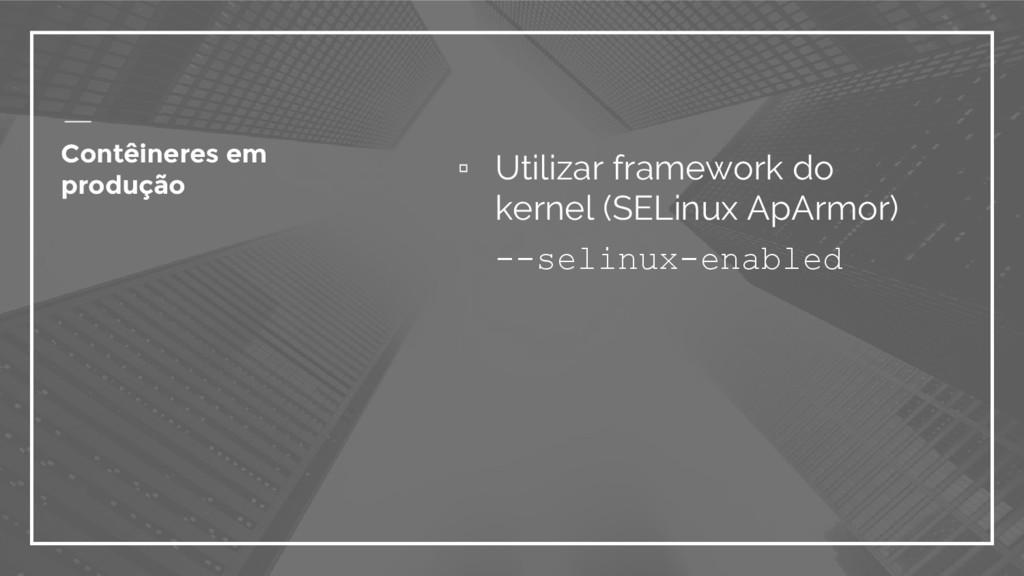 ▫ Utilizar framework do kernel (SELinux ApArmor...