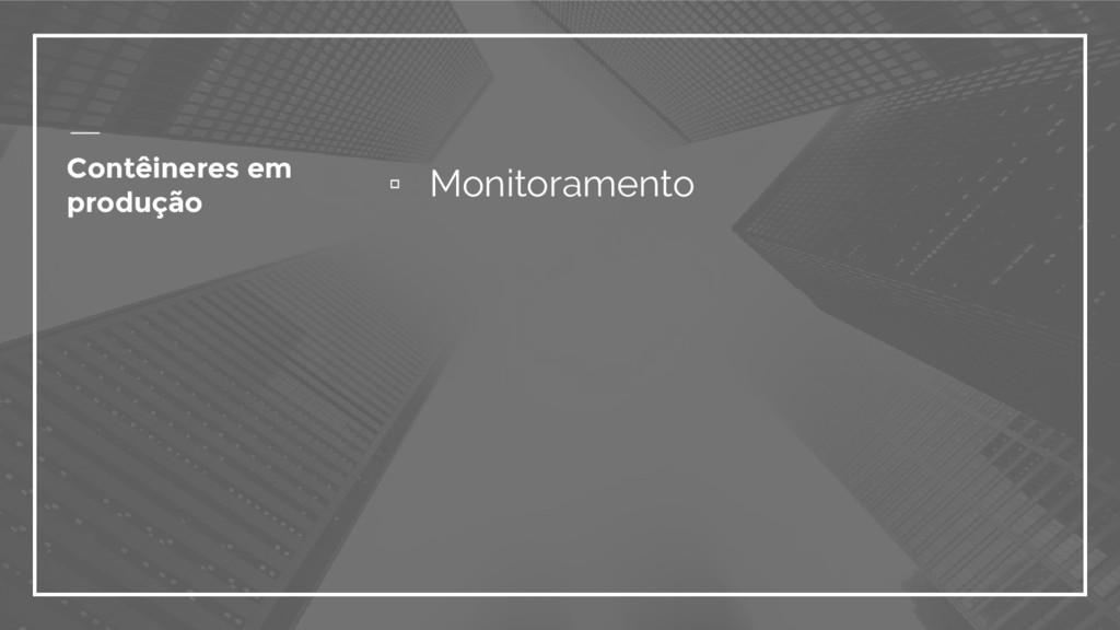 ▫ Monitoramento Contêineres em produção